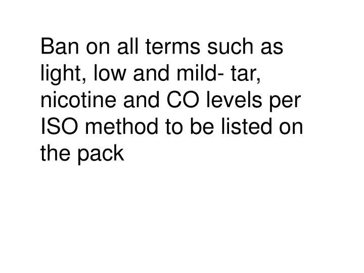 Ban on all terms such as light, low and mild- tar, nicotine and CO levels per ISO method to be listed on the pack