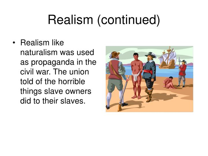Realism like naturalism was used as propaganda in the civil war. The union told of the horrible things slave owners did to their slaves.