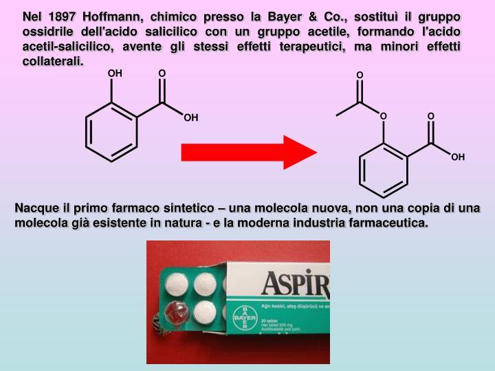 Nel 1897 Hoffmann, chimico presso la Bayer & Co., sostituì il gruppo ossidrile dell'acido salicilico con un gruppo acetile, formando l'acido acetil-salicilico, avente gli stessi effetti terapeutici, ma minori effetti collaterali.