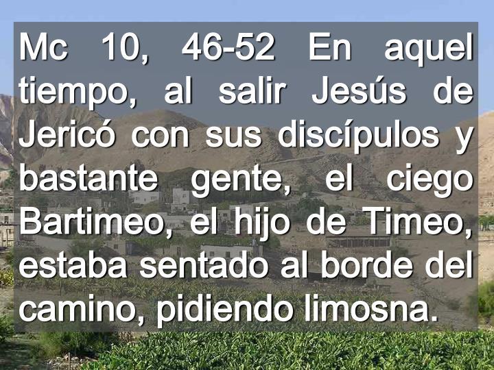 Mc 10, 46-52 En aquel tiempo, al salir Jesús de Jericó con sus discípulos y bastante gente, el ciego