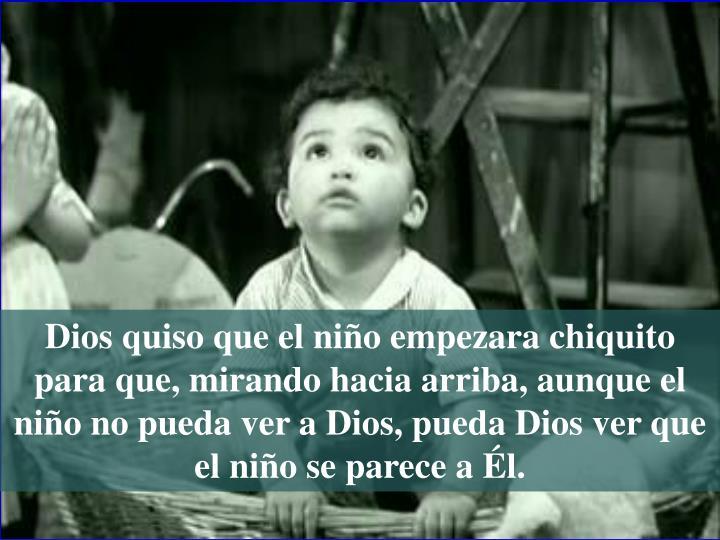 Dios quiso que el niño empezara chiquito para que, mirando hacia arriba, aunque el niño no pueda ver a Dios, pueda Dios ver que el niño se parece a Él.