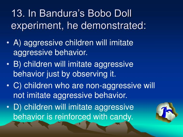 13. In Bandura's Bobo Doll experiment, he demonstrated: