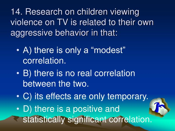 14. Research on children viewing violence on TV is related to their own aggressive behavior in that: