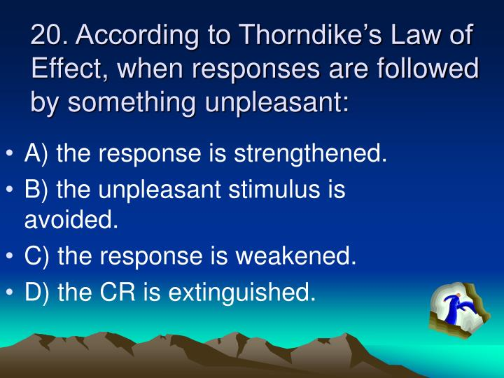 20. According to Thorndike's Law of Effect, when responses are followed by something unpleasant: