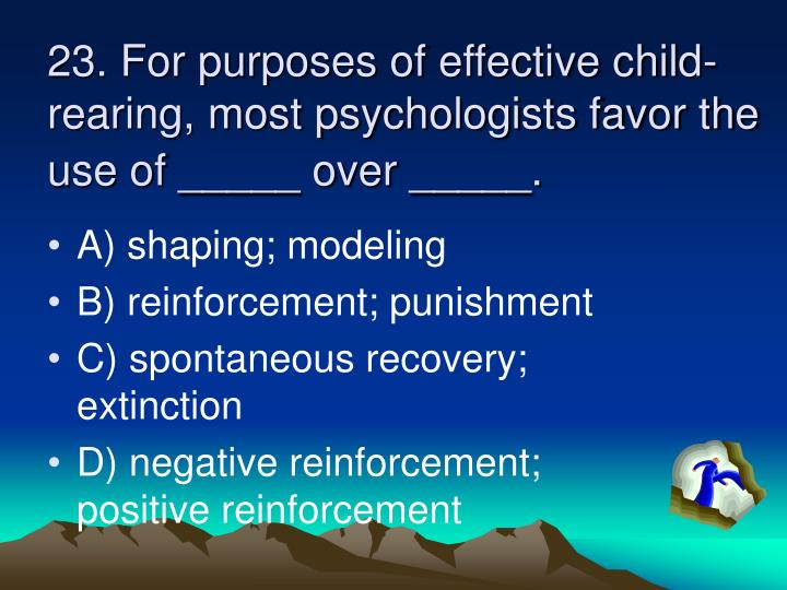 23. For purposes of effective child-rearing, most psychologists favor the use of _____ over _____.
