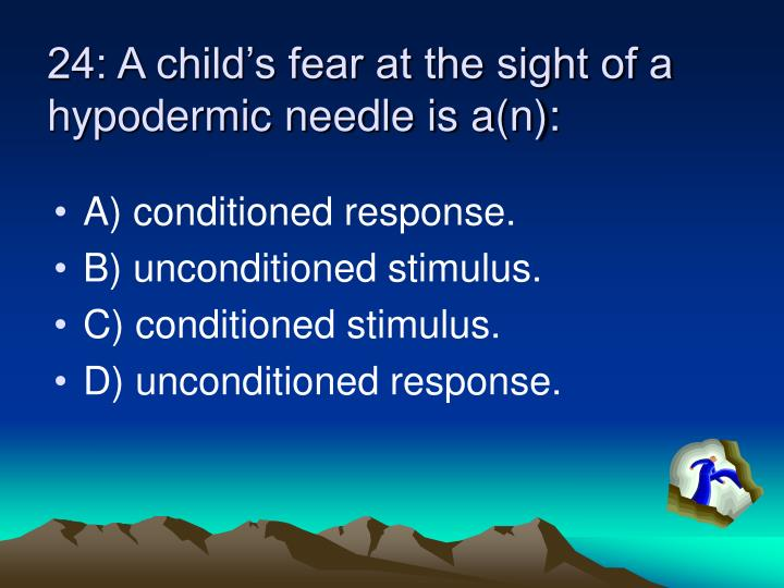 24: A child's fear at the sight of a hypodermic needle is a(n):