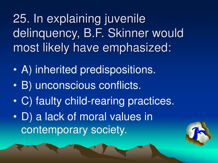 25. In explaining juvenile delinquency, B.F. Skinner would most likely have emphasized:
