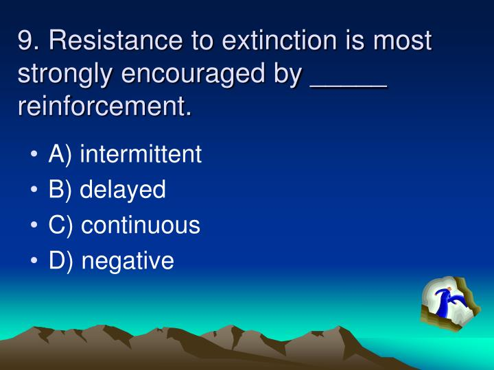 9. Resistance to extinction is most strongly encouraged by _____ reinforcement.