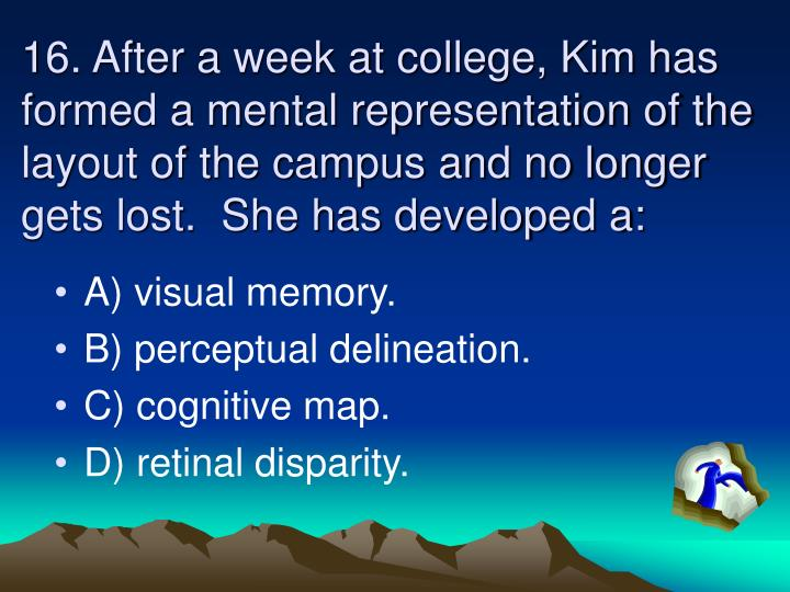 16. After a week at college, Kim has formed a mental representation of the layout of the campus and no longer gets lost.  She has developed a: