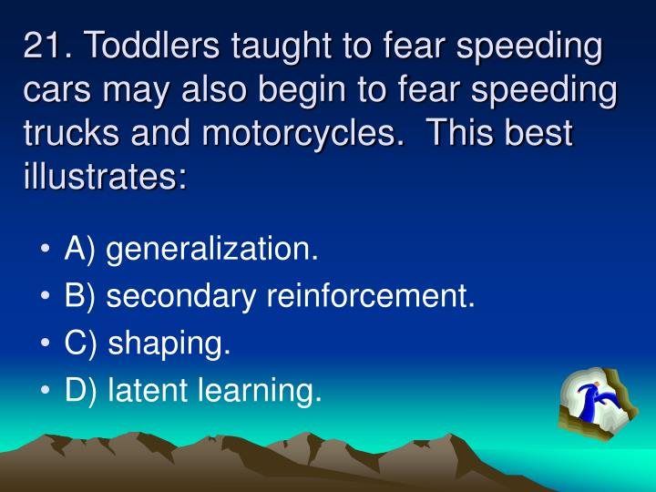 21. Toddlers taught to fear speeding cars may also begin to fear speeding trucks and motorcycles.  This best illustrates: