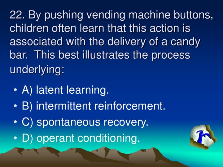 22. By pushing vending machine buttons, children often learn that this action is associated with the delivery of a candy bar.  This best illustrates the process underlying: