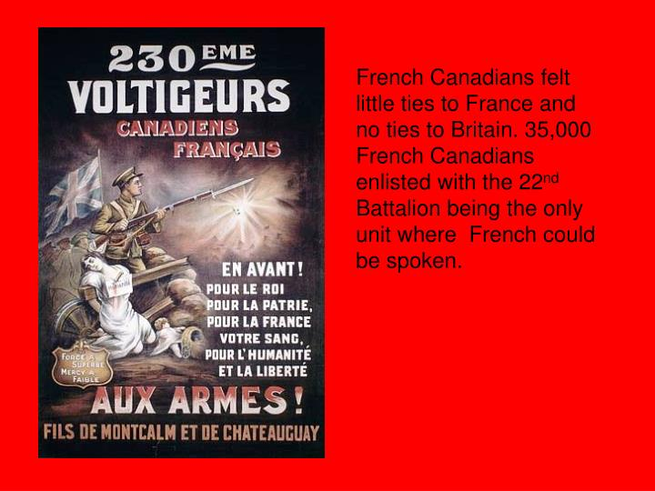 French Canadians felt little ties to France and no ties to Britain. 35,000 French Canadians enlisted with the 22