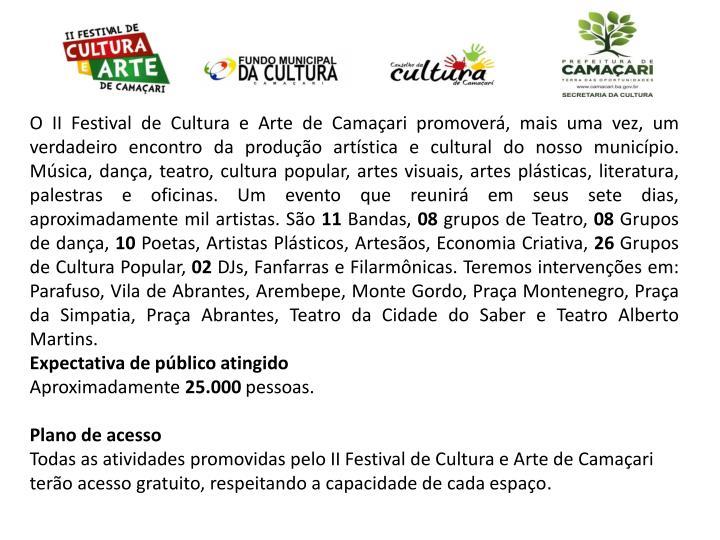 O II Festival de Cultura e Arte de Camaçari promoverá, mais uma vez, um verdadeiro encontro da produção artística e cultural do nosso município. Música, dança, teatro, cultura popular, artes visuais, artes plásticas, literatura, palestras e oficinas. Um evento que reunirá em seus sete dias, aproximadamente mil artistas. São