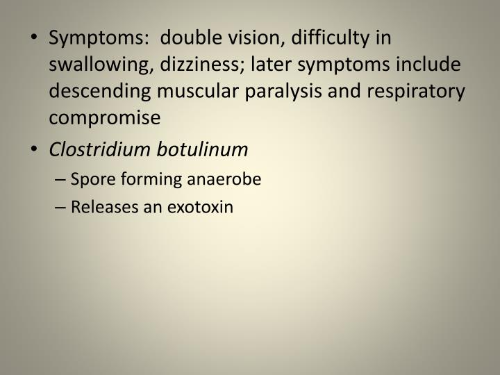 Symptoms:  double vision, difficulty in swallowing, dizziness; later symptoms include descending muscular paralysis and respiratory compromise