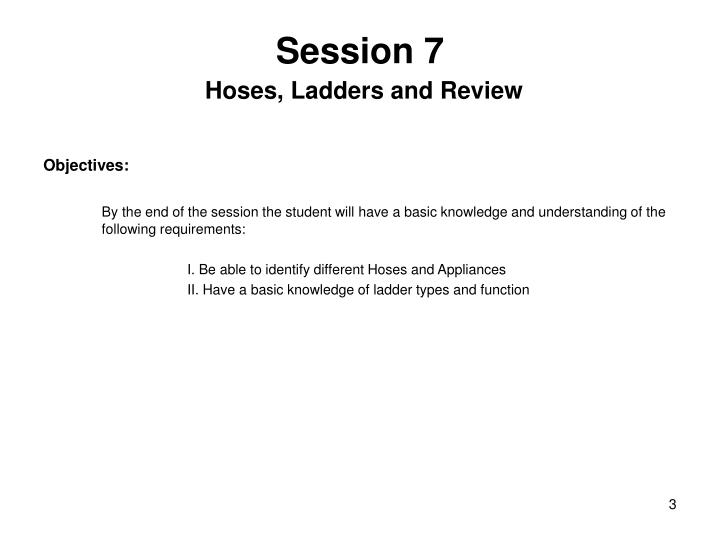 Session 7 hoses ladders and review