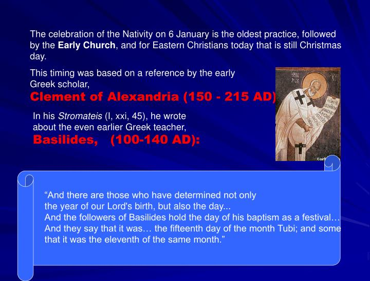 The celebration of the Nativity on 6 January is the oldest practice, followed by the