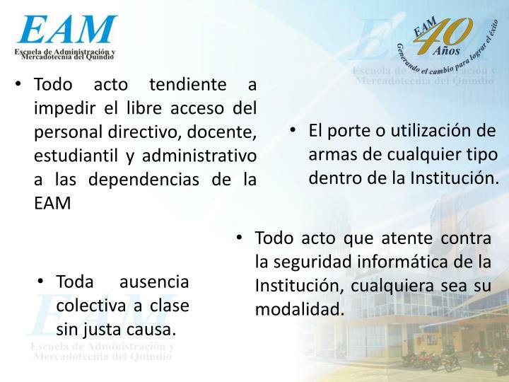 Todo acto tendiente a impedir el libre acceso del personal directivo, docente, estudiantil y administrativo a las dependencias de la EAM