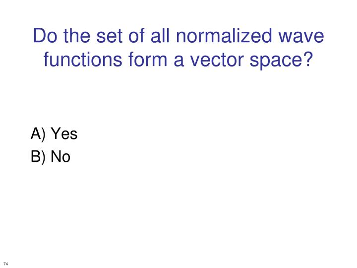 Do the set of all normalized wave functions form a vector space?