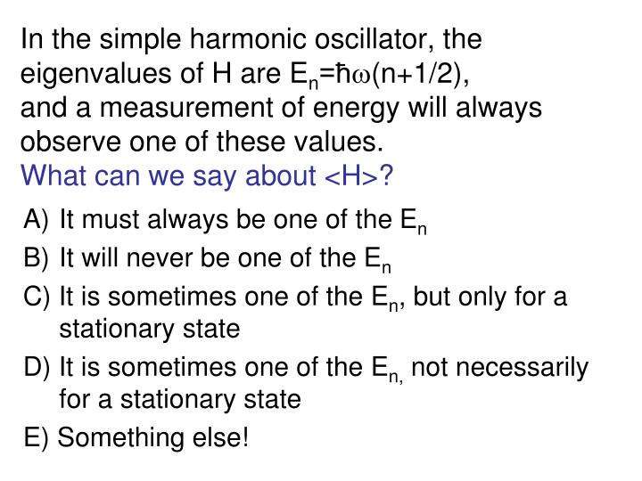 In the simple harmonic oscillator, the eigenvalues of H are E