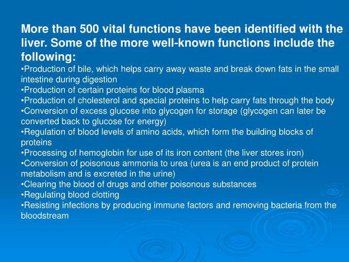 More than 500 vital functions have been identified with the liver. Some of the more well-known functions include the following: