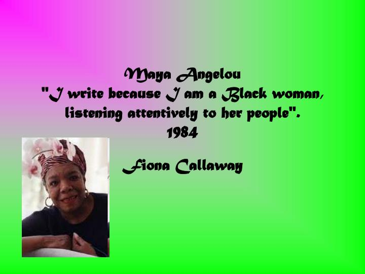 maya angelou i write because i am a black woman listening attentively to her people 1984