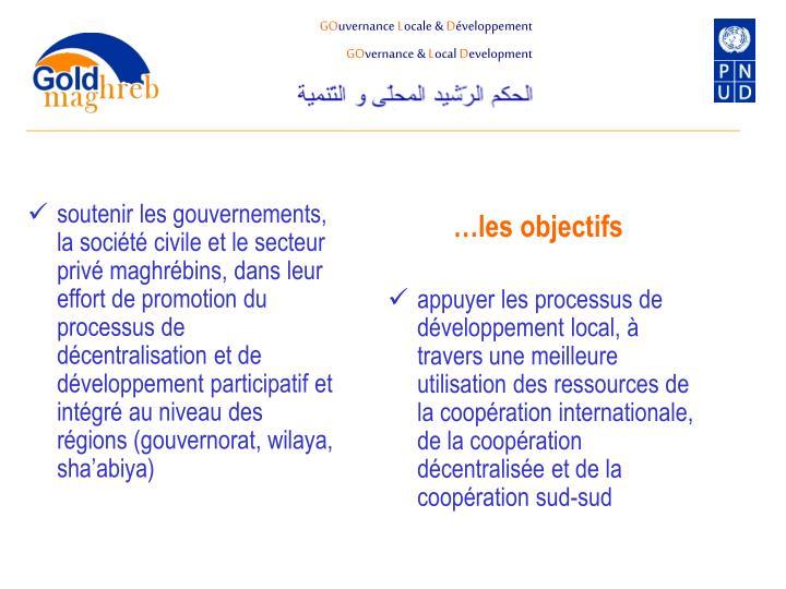 soutenir les gouvernements, la société civile et le secteur privé maghrébins, dans leur effort de promotion du processus de décentralisation et de développement participatif et intégré au niveau des régions (gouvernorat, wilaya, sha'abiya)