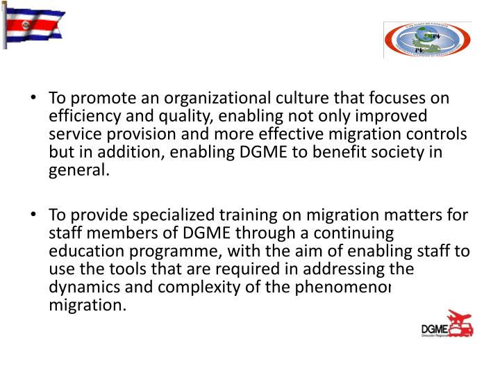 To promote an organizational culture that focuses on efficiency and quality, enabling not only improved service provision and more effective migration controls but in addition, enabling DGME to benefit society in general.
