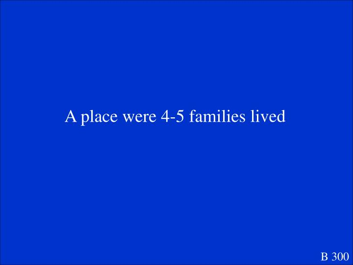 A place were 4-5 families lived