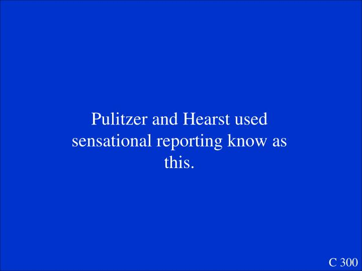 Pulitzer and Hearst used sensational reporting know as this.