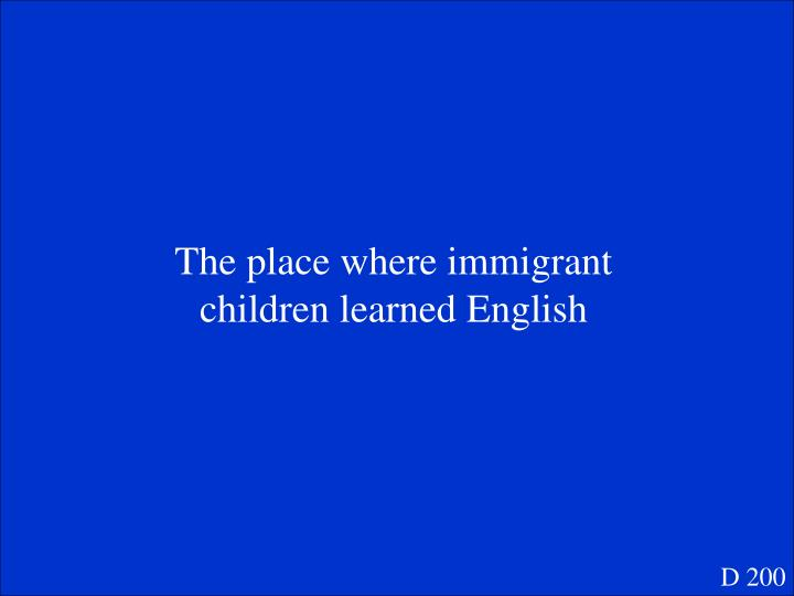 The place where immigrant children learned English
