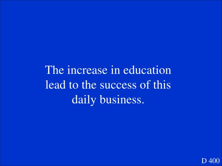The increase in education lead to the success of this daily business.