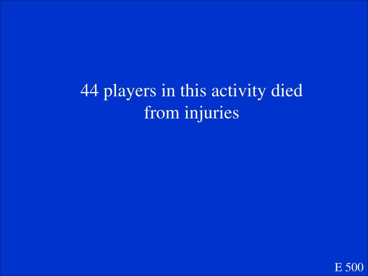 44 players in this activity died from injuries