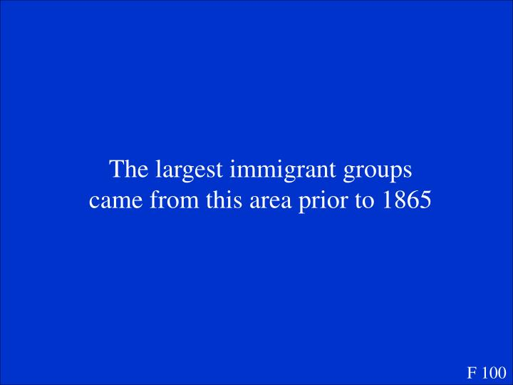 The largest immigrant groups came from this area prior to 1865