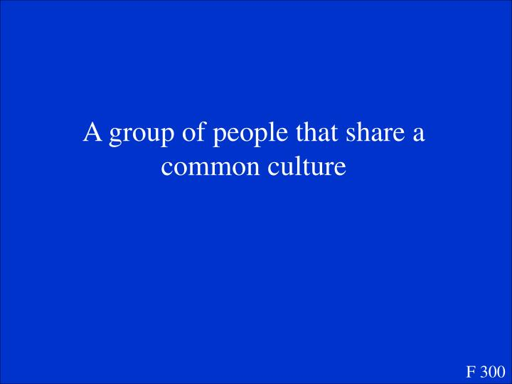 A group of people that share a common culture