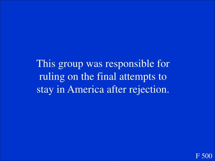 This group was responsible for ruling on the final attempts to stay in America after rejection.
