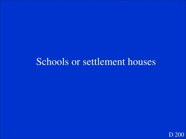 Schools or settlement houses