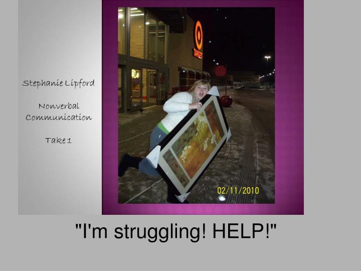 """""""I'm struggling! HELP!"""""""