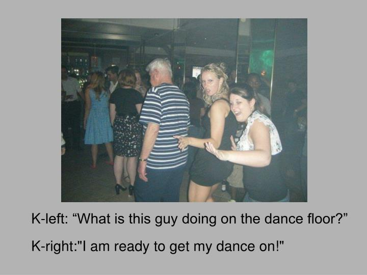 "K-left: ""What is this guy doing on the dance floor?"""