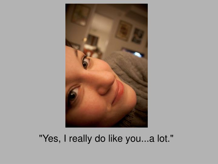 """""""Yes, I really do like you...a lot."""""""