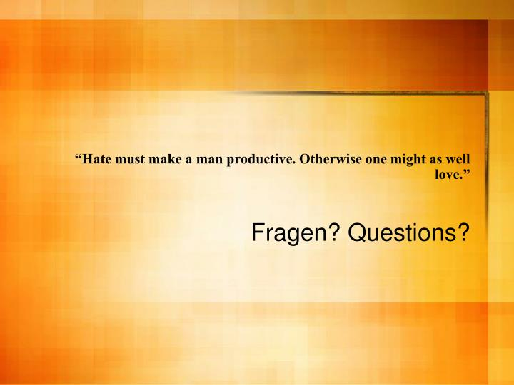 """Hate must make a man productive. Otherwise one might as well love."""