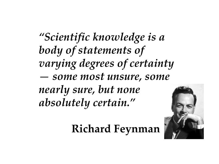 """""""Scientific knowledge is a body of statements of varying degrees of certainty — some most unsure, some nearly sure, but none absolutely certain."""""""