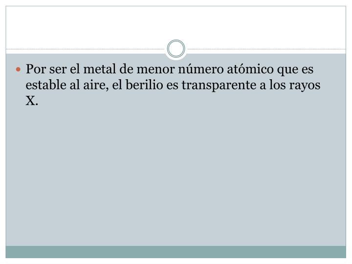 Por ser el metal de menor número atómico que es estable al aire, el berilio es transparente a los rayos X.