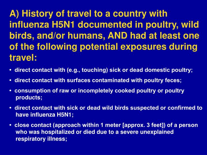 A) History of travel to a country with influenza H5N1 documented in poultry, wild birds, and/or humans, AND had at least one of the following potential exposures during travel: