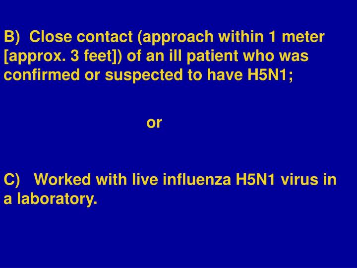 B)  Close contact (approach within 1 meter [approx. 3 feet]) of an ill patient who was confirmed or suspected to have H5N1;