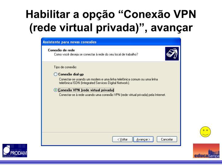 """Habilitar a opção """"Conexão VPN (rede virtual privada)"""", avançar"""