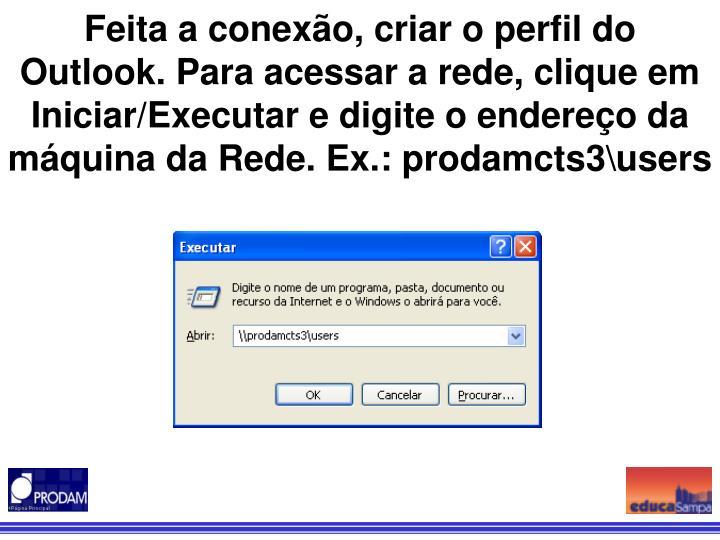 Feita a conexão, criar o perfil do Outlook. Para acessar a rede, clique em Iniciar/Executar e digite o endereço da máquina da Rede. Ex.: prodamcts3\users