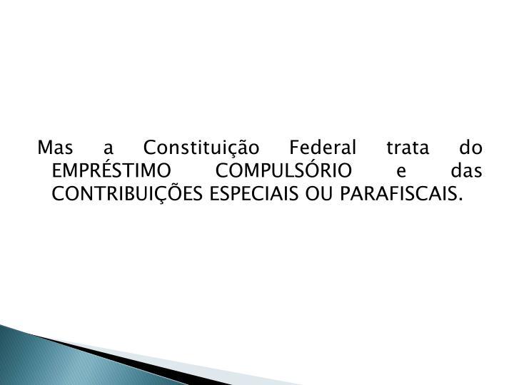 Mas a Constituição Federal trata do EMPRÉSTIMO COMPULSÓRIO e das CONTRIBUIÇÕES ESPECIAIS OU PARAFISCAIS.