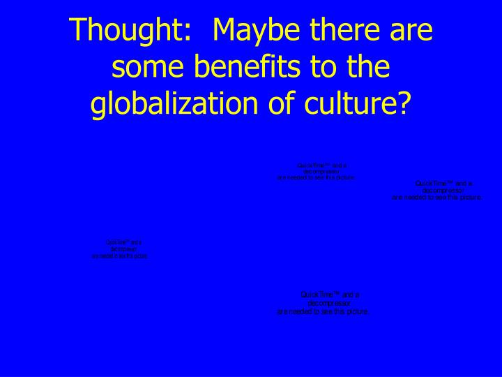 Thought:  Maybe there are some benefits to the globalization of culture?