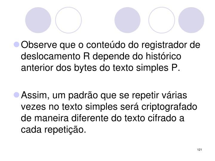 Observe que o conteúdo do registrador de deslocamento R depende do histórico anterior dos bytes do texto simples P.