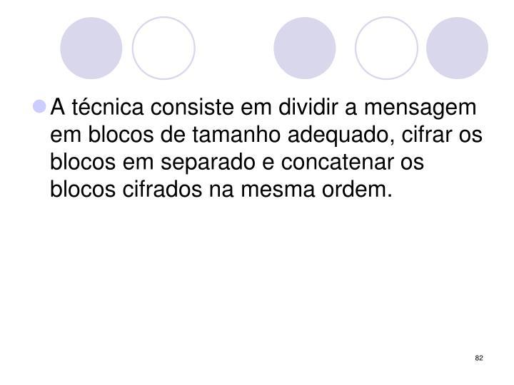 A técnica consiste em dividir a mensagem em blocos de tamanho adequado, cifrar os blocos em separado e concatenar os blocos cifrados na mesma ordem.
